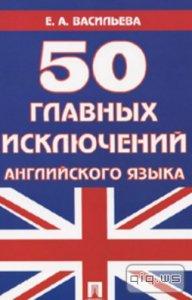 50 главных исключений английского языка / Васильева Е.А. / 2013