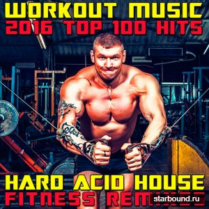 Workout Music 2016 Top 100 Hits Hard Acid House Fitness Remixes (2016)