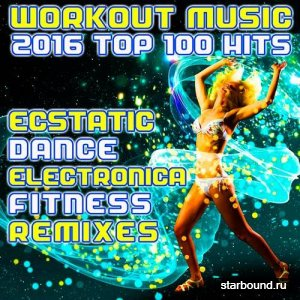 Workout Music 2016 Top 100 Hits Ecstatic Dance Electronica Fitness Remixes (2016)